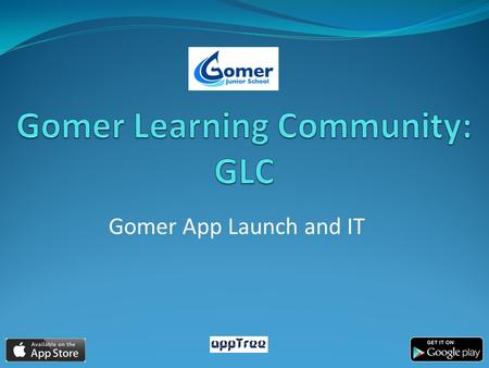 Gomer App Launch and IT. Why have we created an App? To enhance existing communication: monthly newsletter, website, Face Book, text service and additional.