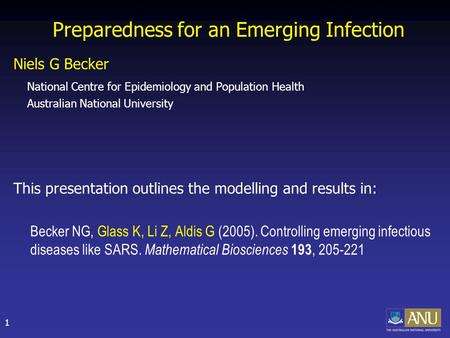 1 Preparedness for an Emerging Infection Niels G Becker National Centre for Epidemiology and Population Health Australian National University This presentation.