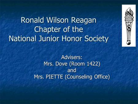 Ronald Wilson Reagan Chapter of the National Junior Honor Society Advisers: Mrs. Dove (Room 1422) and Mrs. PIETTE (Counseling Office)