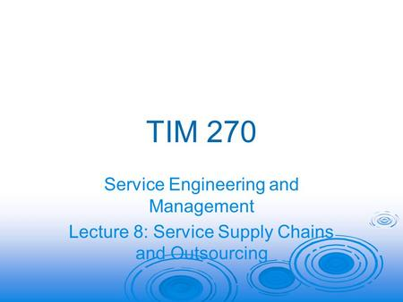 TIM 270 Service Engineering and Management Lecture 8: Service Supply Chains and Outsourcing.