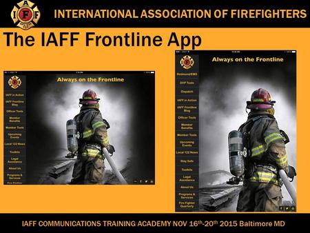 INTERNATIONAL ASSOCIATION OF FIREFIGHTERS The IAFF Frontline App IAFF COMMUNICATIONS TRAINING ACADEMY NOV 16 th -20 th 2015 Baltimore MD.