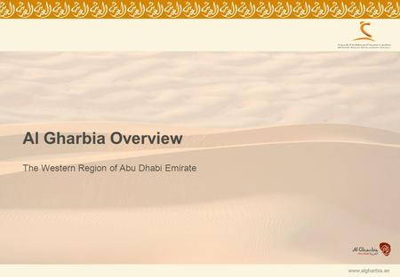 0 www.algharbia.ae Al Gharbia Overview The Western Region of Abu Dhabi Emirate.