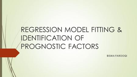 REGRESSION MODEL FITTING & IDENTIFICATION OF PROGNOSTIC FACTORS BISMA FAROOQI.