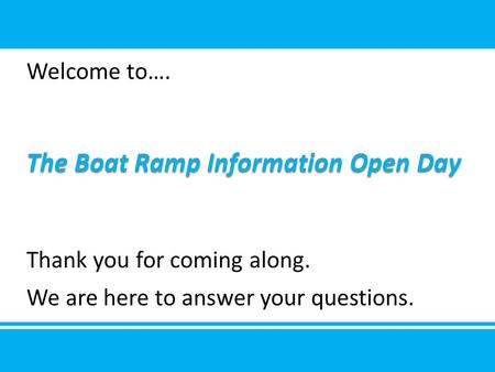 Welcome to…. The Boat Ramp Information Open Day Thank you for coming along. We are here to answer your questions.