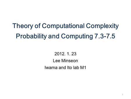 Theory of Computational Complexity Probability and Computing 7.3-7.5 2012. 1. 23 Lee Minseon Iwama and Ito lab M1 1.