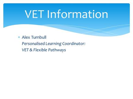 VET Information  Alex Turnbull Personalised Learning Coordinator: VET & Flexible Pathways.