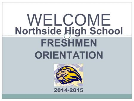 Northside High School FRESHMEN ORIENTATION 2014-2015 WELCOME.