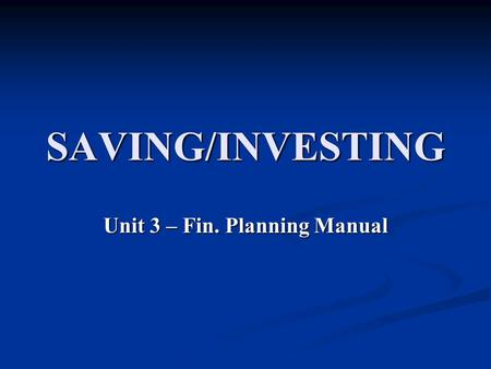SAVING/INVESTING Unit 3 – Fin. Planning Manual. SAVING VS. INVESTING SAVING SAVING Money stored or set aside for short-term goals. Safe, secure, low risk,