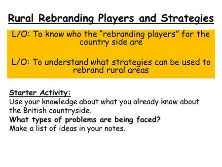 "Rural Rebranding Players and Strategies L/O: To know who the ""rebranding players"" for the country side are L/O: To understand what strategies can be used."