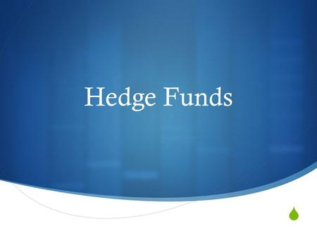  Hedge Funds. The Name  Act as hedging mechanism  Investing can hedge against something else  Typically do well in bull or bear market.