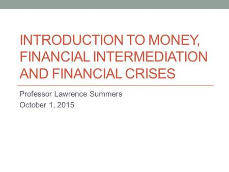 INTRODUCTION TO MONEY, FINANCIAL INTERMEDIATION AND FINANCIAL CRISES Professor Lawrence Summers October 1, 2015.