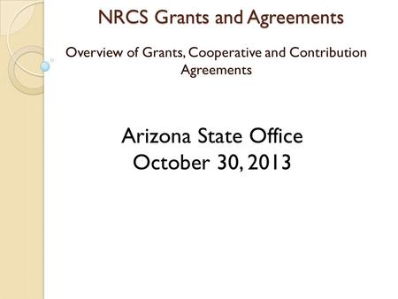 NRCS Grants and Agreements Overview of Grants, Cooperative and Contribution Agreements Arizona State Office October 30, 2013.