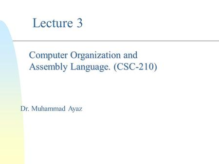 Lecture 3 Dr. Muhammad Ayaz Computer Organization and Assembly Language. (CSC-210)