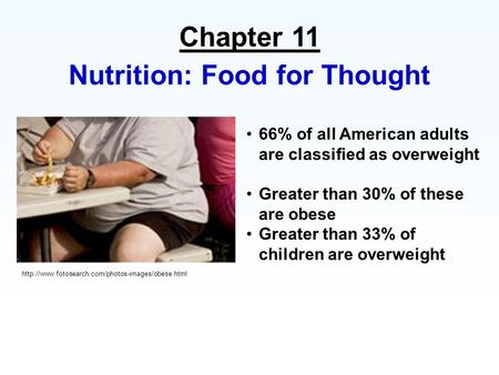 Chapter 11 Nutrition: Food for Thought 66% of all American adults are classified as overweight Greater than 30% of these are obese Greater than 33% of.
