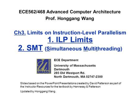 Ch3. Limits on Instruction-Level Parallelism 1. ILP Limits 2. SMT (Simultaneous Multithreading) ECE562/468 Advanced Computer Architecture Prof. Honggang.