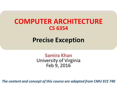 Samira Khan University of Virginia Feb 9, 2016 COMPUTER ARCHITECTURE CS 6354 Precise Exception The content and concept of this course are adapted from.