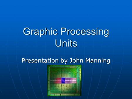 Graphic Processing Units Presentation by John Manning.
