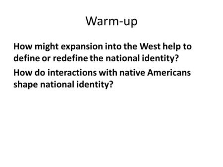 Warm-up How might expansion into the West help to define or redefine the national identity? How do interactions with native Americans shape national identity?