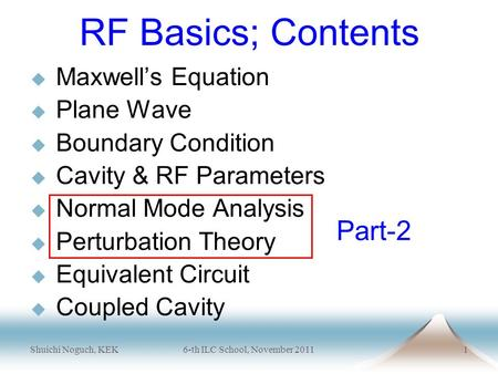 Shuichi Noguch, KEK 6-th ILC School, November 20111 RF Basics; Contents  Maxwell's Equation  Plane Wave  Boundary Condition  Cavity & RF Parameters.