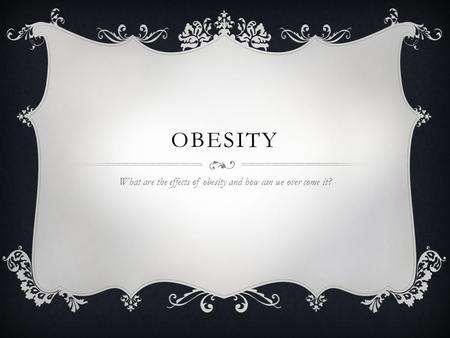 OBESITY What are the effects of obesity and how can we over come it?