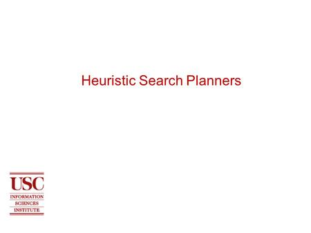 Heuristic Search Planners. 2 USC INFORMATION SCIENCES INSTITUTE Planning as heuristic search Use standard search techniques, e.g. A*, best-first, hill-climbing.