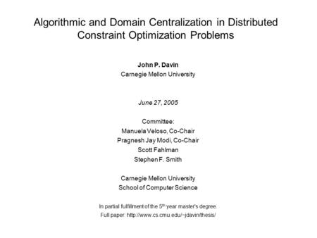 Algorithmic and Domain Centralization in Distributed Constraint Optimization Problems John P. Davin Carnegie Mellon University June 27, 2005 Committee: