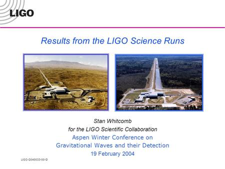 LIGO- G040033-00-D Results from the LIGO Science Runs Stan Whitcomb for the LIGO Scientific Collaboration Aspen Winter Conference on Gravitational Waves.