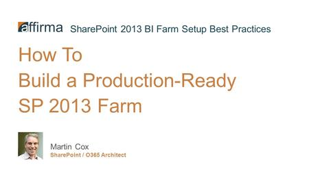 How To Build a Production-Ready SP 2013 Farm Martin Cox SharePoint / O365 Architect SharePoint 2013 BI Farm Setup Best Practices.