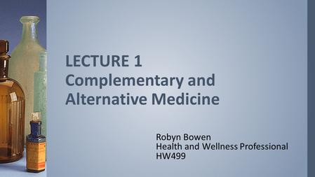 Robyn Bowen Health and Wellness Professional HW499 LECTURE 1 Complementary and Alternative Medicine.