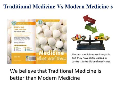 Traditional Medicine Vs Modern Medicine s Modern medicines are inorganic and they have chemicals as in contrast to traditional medicines. We believe that.
