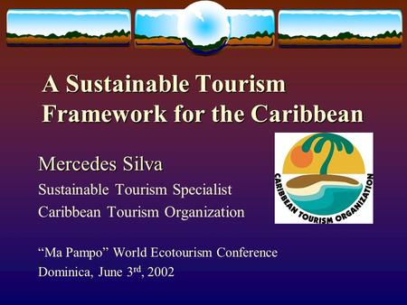 "A Sustainable Tourism Framework for the Caribbean Mercedes Silva Sustainable Tourism Specialist Caribbean Tourism Organization ""Ma Pampo"" World Ecotourism."