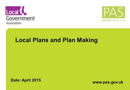 Local Plans and Plan Making www.pas.gov.uk. What is PAS ? PAS is a DCLG grant-funded programme but part of the Local Government Association Governed by.
