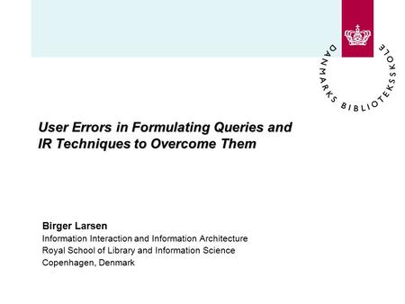 User Errors in Formulating Queries and IR Techniques to Overcome Them Birger Larsen Information Interaction and Information Architecture Royal School of.