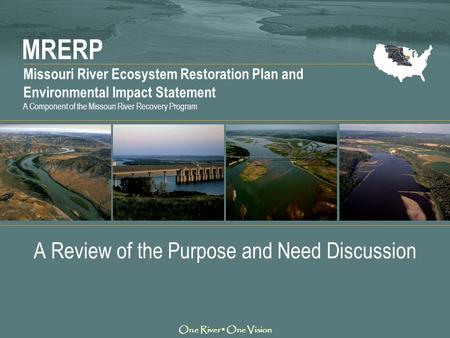 MRERP Missouri River Ecosystem Restoration Plan and Environmental Impact Statement One River ▪ One Vision A Component of the Missouri River Recovery Program.