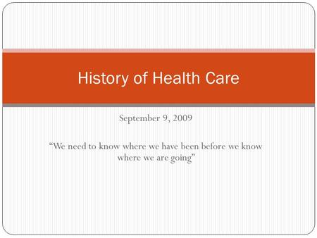 "September 9, 2009 ""We need to know where we have been before we know where we are going"" History of Health Care."