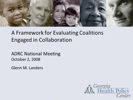 A Framework for Evaluating Coalitions Engaged in Collaboration ADRC National Meeting October 2, 2008 Glenn M. Landers.