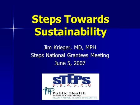 Steps Towards Sustainability Jim Krieger, MD, MPH Steps National Grantees Meeting June 5, 2007.