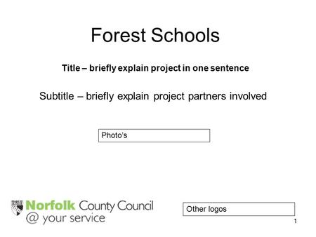 1 Forest Schools Title – briefly explain project in one sentence Subtitle – briefly explain project partners involved Photo's Other logos.