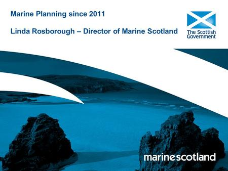 Marine Planning since 2011 Linda Rosborough – Director of Marine Scotland.