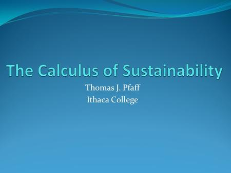 Thomas J. Pfaff Ithaca College. What is Sustainability? Development (Living in such a way) that meets the needs of the present without compromising the.