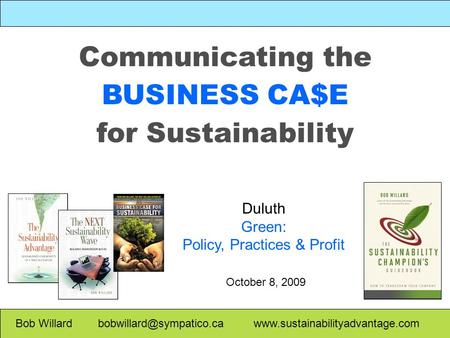 Communicating the BUSINESS CA$E for Sustainability Bob Willard  Duluth Green: Policy, Practices.