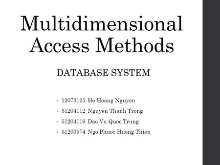 Multidimensional Access Methods 12073125 Ho Hoang Nguyen 51204112 Nguyen Thanh Trong 51204119 Dao Vu Quoc Trung 51203574 Ngo Phuoc Huong Thien DATABASE.