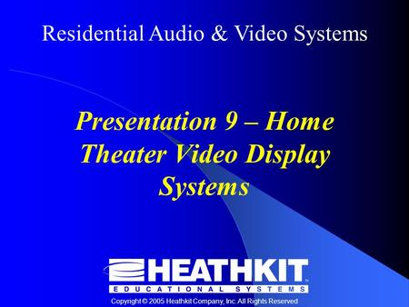 Residential Audio & Video Systems Copyright © 2005 Heathkit Company, Inc. All Rights Reserved Presentation 9 – Home Theater Video Display Systems.