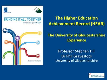 The Higher Education Achievement Record (HEAR) The University of Gloucestershire Experience Professor Stephen Hill Dr Phil Gravestock University of Gloucestershire.