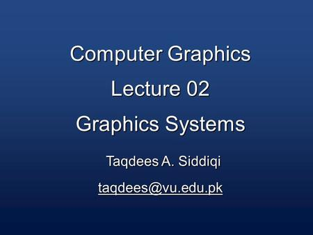 Computer Graphics Lecture 02 Graphics Systems Taqdees A. Siddiqi