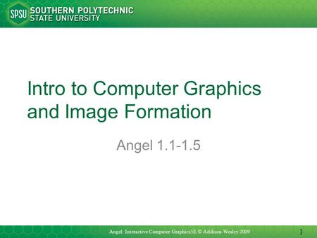 Intro to Computer Graphics and Image Formation Angel 1.1-1.5 Angel: Interactive Computer Graphics5E © Addison-Wesley 2009 1.