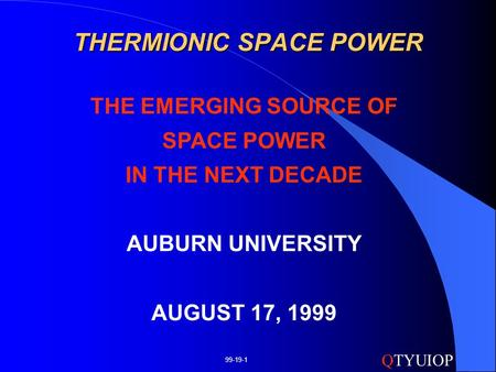 QTYUIOP 99-19-1 THERMIONIC SPACE POWER THE EMERGING SOURCE OF SPACE POWER IN THE NEXT DECADE AUBURN UNIVERSITY AUGUST 17, 1999.