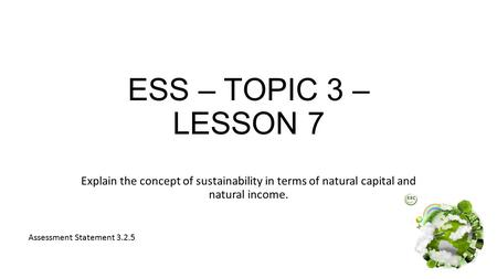 ESS – TOPIC 3 – LESSON 7 Explain the concept of sustainability in terms of natural capital and natural income. Assessment Statement 3.2.5.