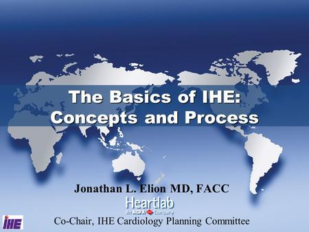 Jonathan L. Elion MD, FACC Co-Chair, IHE Cardiology Planning Committee The Basics of IHE: Concepts and Process.