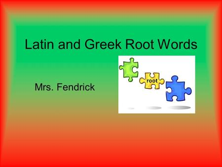 Latin and Greek Root Words Mrs. Fendrick root. Name (first and last) Date Reading Period # Greek and Latin Root Words Essential Question: How will knowledge.